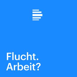 Podcast Flucht. Arbeit? Ein Dossier - Deutschlandfunk